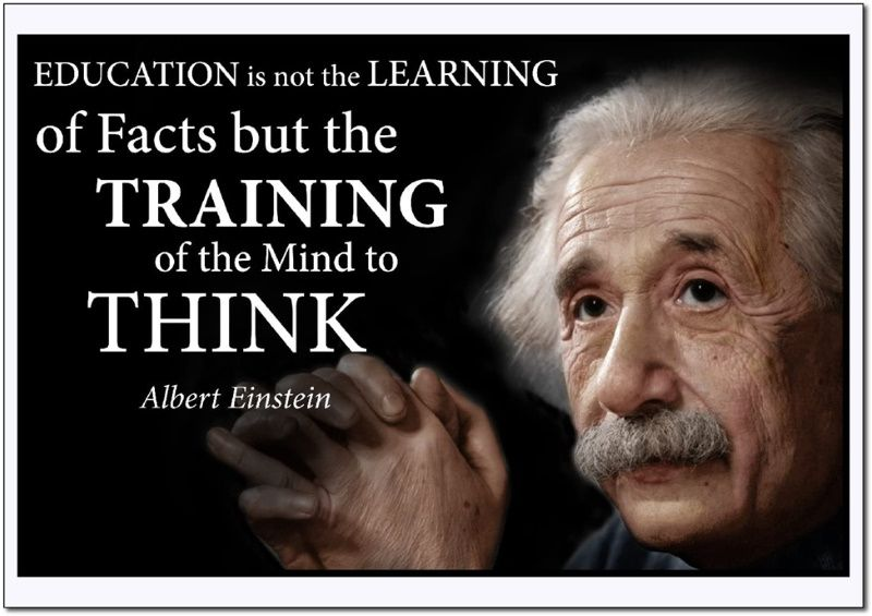 Albert Einstein - Education is not learning of facts but the training of the mind to think
